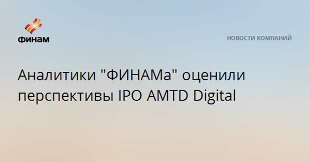 "Аналитики ""ФИНАМа"" оценили перспективы IPO AMTD Digital"