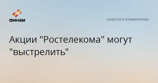 """Акции """"Ростелекома"""" могут """"выстрелить"""""""