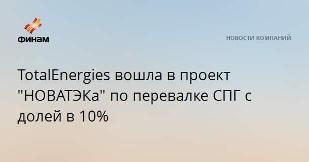 """TotalEnergies вошла в проект """"НОВАТЭКа"""" по перевалке СПГ с долей в 10%"""