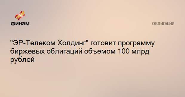 """ЭР-Телеком Холдинг"" готовит программу биржевых облигаций объемом 100 млрд рублей"