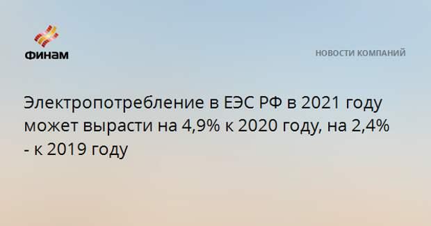 Электропотребление в ЕЭС РФ в 2021 году может вырасти на 4,9% к 2020 году, на 2,4% - к 2019 году