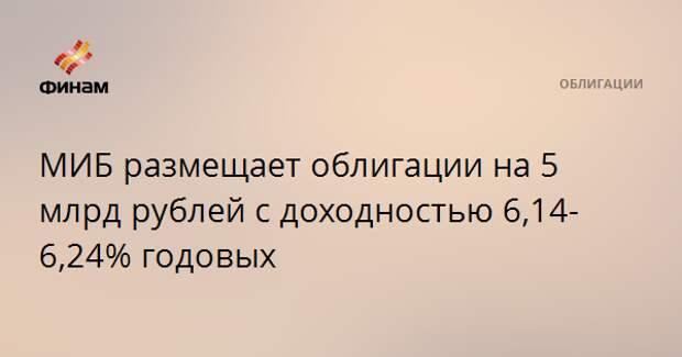 МИБ размещает облигации на 5 млрд рублей с доходностью 6,14-6,24% годовых