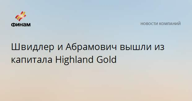 Швидлери Абрамович вышли из капитала Highland Gold