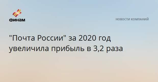 """""""Почта России"""" за 2020 год увеличила прибыль в 3,2 раза"""