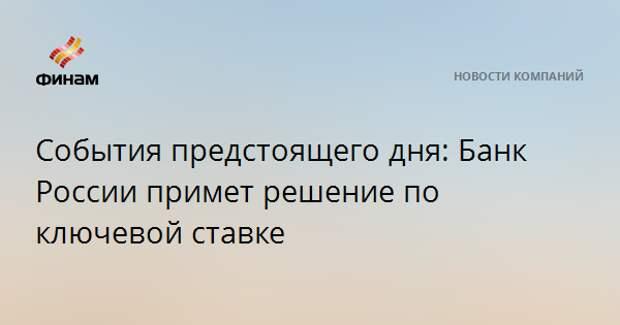 События предстоящего дня: Банк России примет решение по ключевой ставке