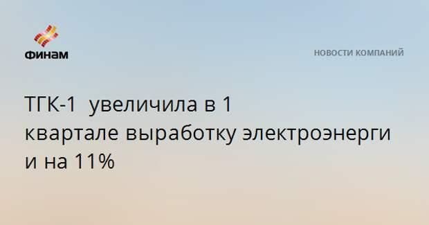 ТГК-1 увеличилав 1 кварталевыработкуэлектроэнергиина 11%