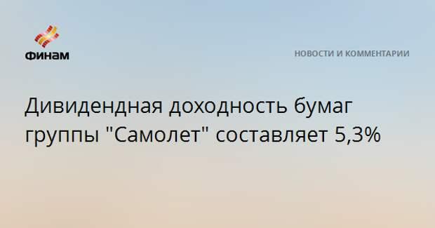 """Дивидендная доходность бумаг группы """"Самолет"""" составляет 5,3%"""