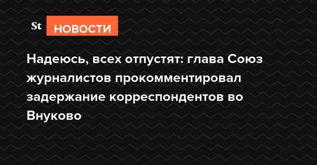 Надеюсь, всех отпустят: глава Союза журналистов пообещал помочь задержанным во Внуково коллегам
