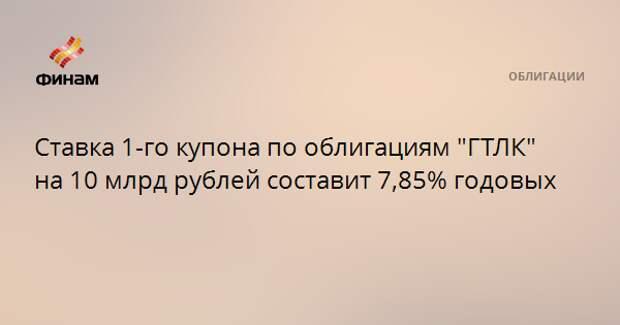 """Ставка 1-го купона по облигациям """"ГТЛК"""" на 10 млрд рублей составит 7,85% годовых"""