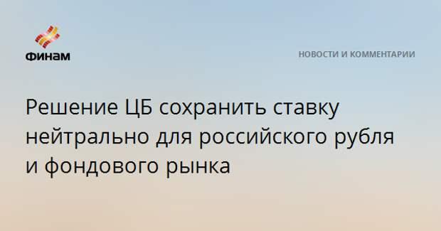 Решение ЦБ сохранить ставку нейтрально для российского рубля и фондового рынка