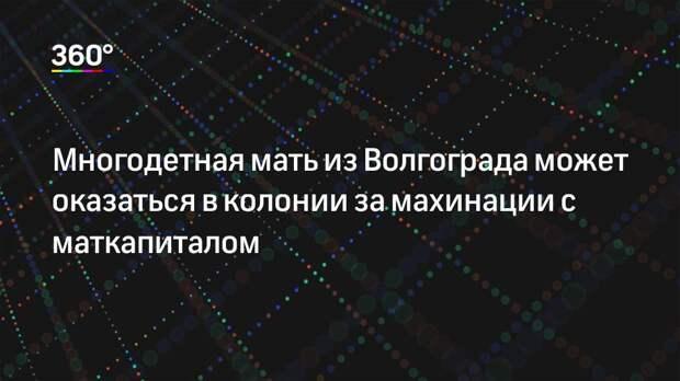 Многодетная мать из Волгограда может оказаться в колонии за махинации с маткапиталом