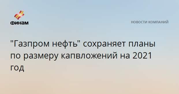 """""""Газпром нефть"""" сохраняет планы по размеру капвложений на 2021 год"""