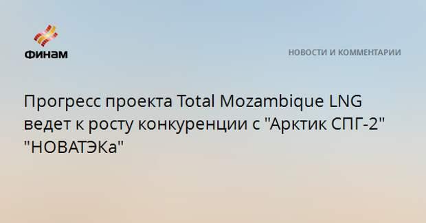 """Прогресс проекта Total Mozambique LNG ведет к росту конкуренции с """"Арктик СПГ-2"""" """"НОВАТЭКа"""""""