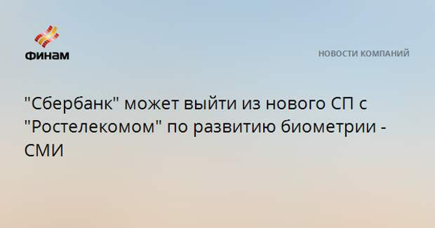 """""""Сбербанк"""" может выйти из нового СП с """"Ростелекомом"""" по развитию биометрии - СМИ"""