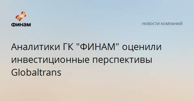 """Аналитики ГК """"ФИНАМ"""" оценили инвестиционные перспективы Globaltrans"""