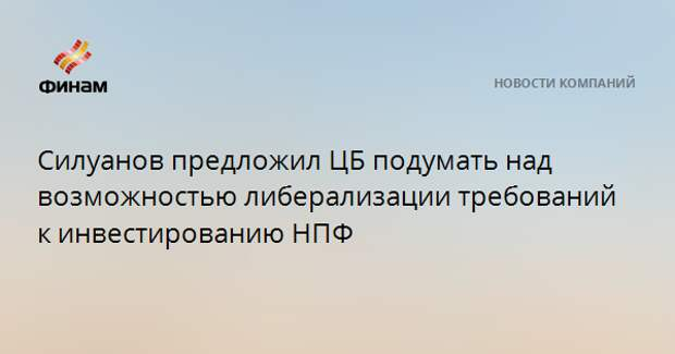 Силуанов предложил ЦБ подумать над возможностью либерализации требований к инвестированию НПФ
