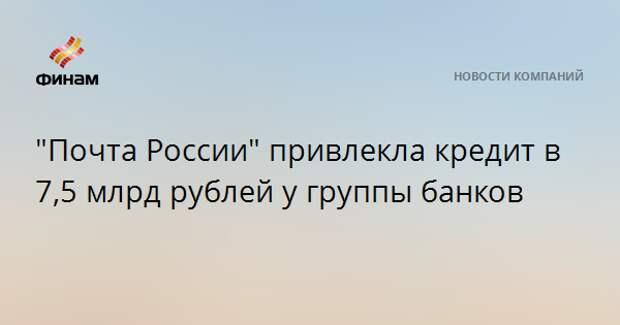 """""""Почта России"""" привлекла кредит в 7,5 млрд рублей у группы банков"""