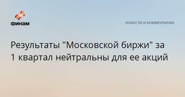 """Результаты """"Московской биржи"""" за 1 квартал нейтральны для ее акций"""