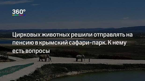 Цирковых животных решили отправлять на пенсию в крымский сафари-парк. К нему есть вопросы