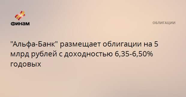 """""""Альфа-Банк"""" размещает облигации на 5 млрд рублей с доходностью 6,35-6,50% годовых"""
