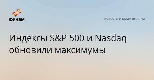 Индексы S&P 500 и Nasdaq обновили максимумы