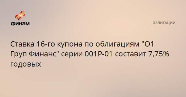 """Ставка 16-го купона по облигациям """"О1 Груп Финанс"""" серии 001Р-01 составит 7,75% годовых"""