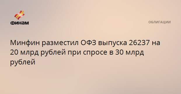 Минфин разместил ОФЗ выпуска 26237 на 20 млрд рублей при спросе в 30 млрд рублей