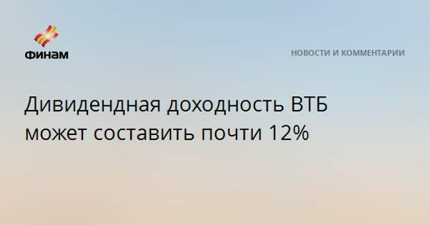 Дивидендная доходность ВТБ может составить почти 12%