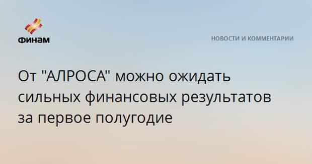 """От """"АЛРОСА"""" можно ожидать сильных финансовых результатов за первое полугодие"""