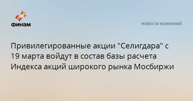 """Привилегированные акции """"Селигдара"""" с 19 марта войдут в состав базы расчета Индекса акций широкого рынка Мосбиржи"""