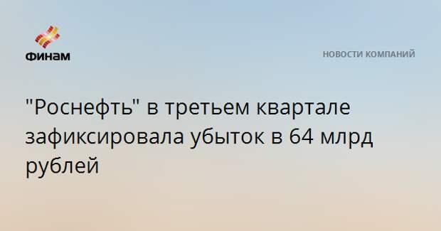 """""""Роснефть"""" в третьем квартале зафиксировала убыток в 64 млрд рублей"""