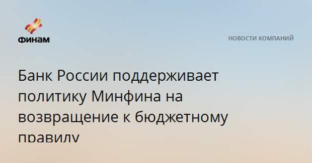 Банк России поддерживает политику Минфина на возвращение к бюджетному правилу