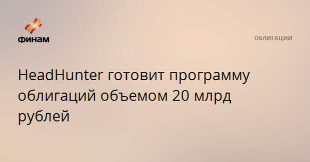 HeadHunter готовит программу облигаций объемом 20 млрд рублей