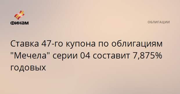 """Ставка 47-го купона по облигациям """"Мечела"""" серии 04 составит 7,875% годовых"""