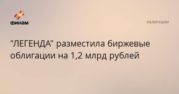 """ЛЕГЕНДА"" разместила биржевые облигации на 1,2 млрд рублей"