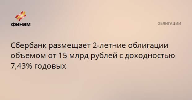 Сбербанк размещает 2-летние облигации объемом от 15 млрд рублей с доходностью 7,43% годовых