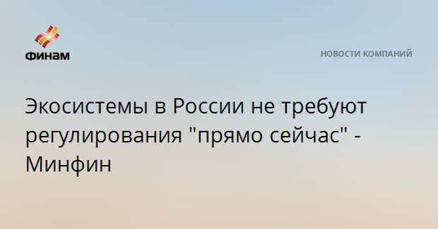 """Экосистемы в России не требуют регулирования """"прямо сейчас"""" - Минфин"""