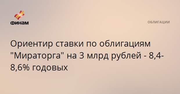 """Ориентир ставки по облигациям """"Мираторга"""" на 3 млрд рублей - 8,4-8,6% годовых"""