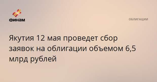Якутия 12 мая проведет сбор заявок на облигации объемом 6,5 млрд рублей