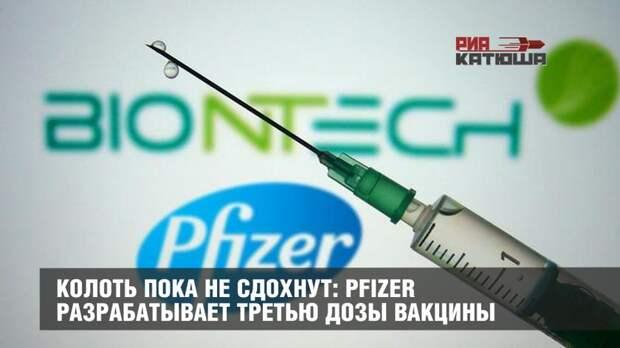 Колоть пока не сдохнут: Pfizer разрабатывает третью дозы вакцины