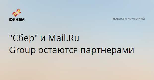 """Сбер"" и Mail.Ru Group остаются партнерами"
