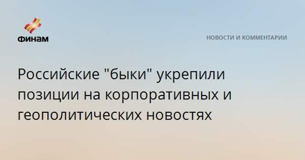 """Российские """"быки"""" укрепили позиции на корпоративных и геополитических новостях"""