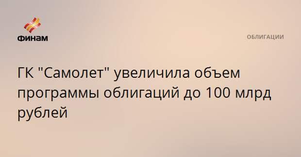 """ГК """"Самолет"""" увеличила объем программы облигаций до 100 млрд рублей"""