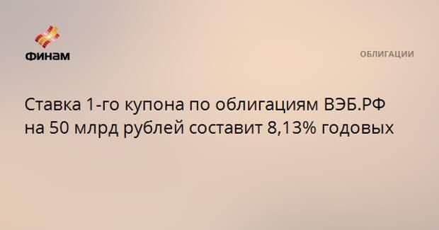 Ставка 1-го купона по облигациям ВЭБ.РФ на 50 млрд рублей составит 8,13% годовых