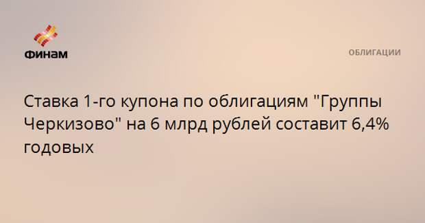 """Ставка 1-го купона по облигациям """"Группы Черкизово"""" на 6 млрд рублей составит 6,4% годовых"""