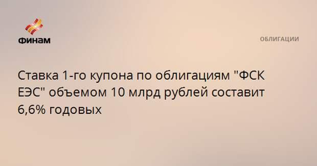 """Ставка 1-го купона по облигациям """"ФСК ЕЭС"""" объемом 10 млрд рублей составит 6,6% годовых"""