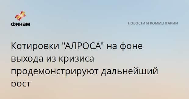 """Котировки """"АЛРОСА"""" на фоне выхода из кризиса продемонстрируют дальнейший рост"""