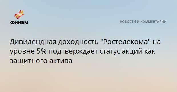 """Дивидендная доходность """"Ростелекома"""" на уровне 5% подтверждает статус акций как защитного актива"""