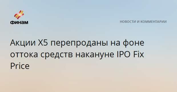 Акции X5 перепроданы на фоне оттока средств накануне IPO Fix Price