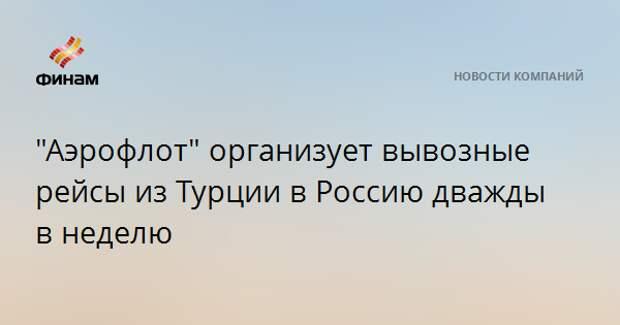 """""""Аэрофлот"""" организует вывозные рейсы из Турции в Россию дважды в неделю"""